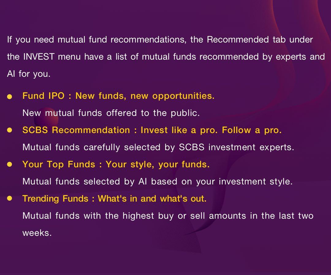 If you need mutual fund recommendations, the Recommended tab under the INVEST menu have a list of mutual funds recommended by experts and AI for you: Fund IPO, SCBS Recommendation, Your Top Funds, Trending Funds.