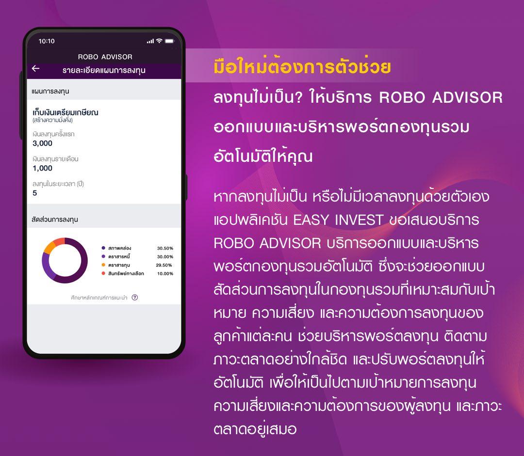 มือใหม่ต้องการตัวช่วย ลงทุนไม่เป็น? ให้บริการ ROBO ADVISOR ออกแบบและบริหารพอร์ตกองทุนรวมอัตโนมัติให้คุณ ติดตามภาวะตลาดอย่างใกล้ชิด และปรับพอร์ตลงทุนให้อัตโนมัติ ให้เป็นไปตามเป้าหมายการลงทุน ความเสี่ยงและความต้องการของผู้ลงทุน และภาวะตลาดอยู่เสมอ