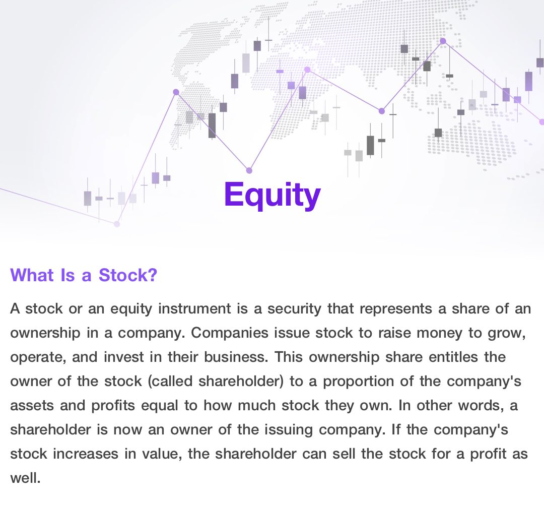 Equity (stock) is a security that represents a share of an ownership in a company. Companies issue stock to raise money to grow, operate, and invest in their business. This ownership share entitles the owner of the stock (called shareholder) to a proportion of the company's assets and profits equal to how much stock they own.