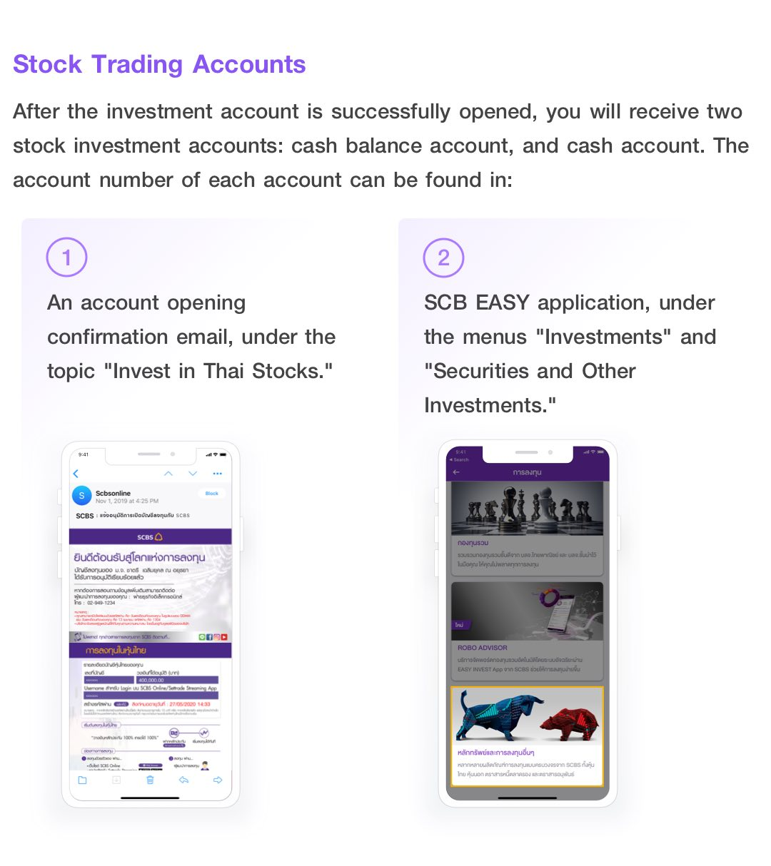 Stock Trading Accounts. You will receive two stock investment accounts: cash balance account, and cash account. The account number of each account can be found in an account opening confirmation email, under the topic 'Invest in Thai Stocks.' and SCB EASY application, under the menus 'Investments' and 'Securities and Other Investments.'