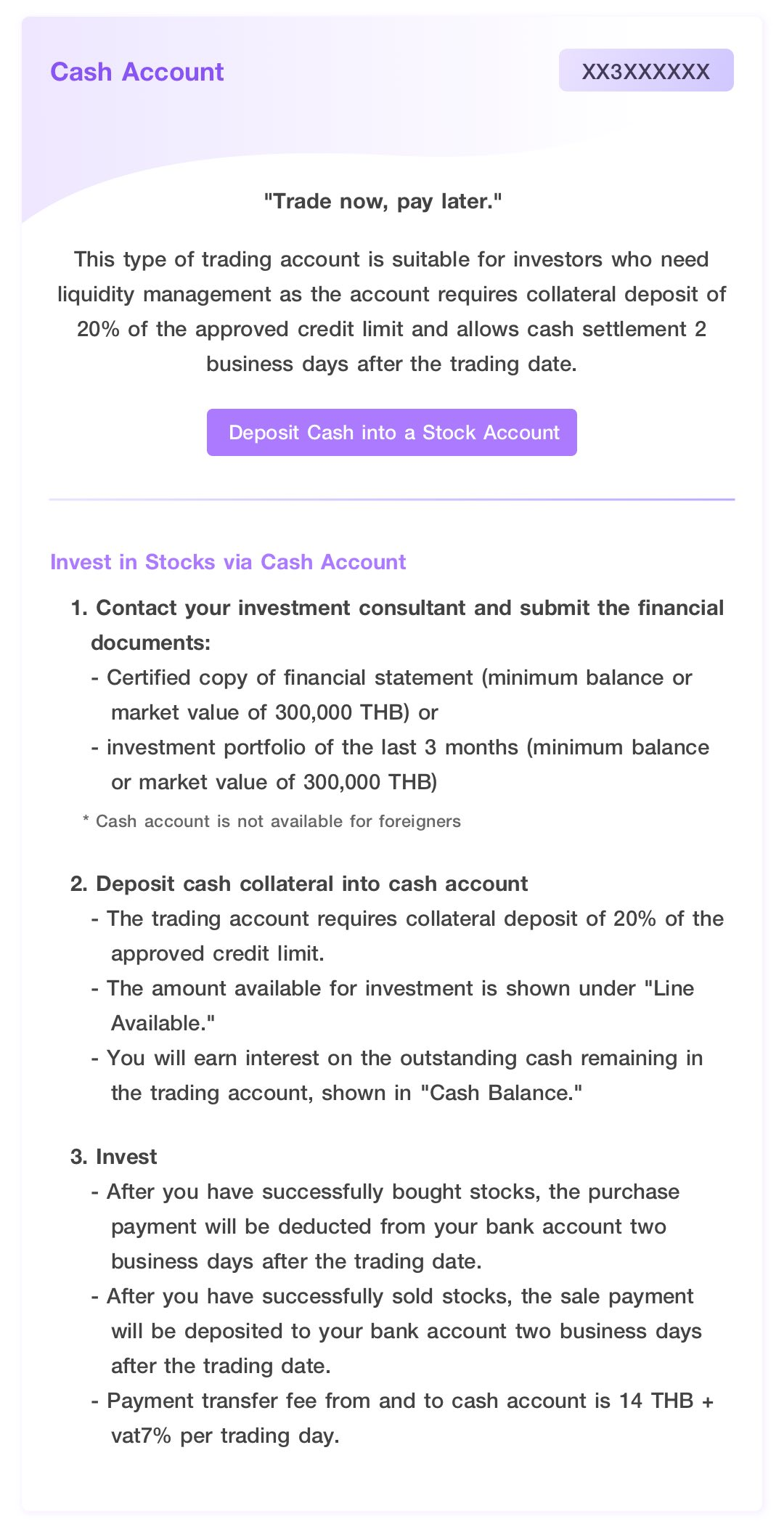 Cash Account. Trade now, pay later. This type of trading account is suitable for investors who need liquidity management as the account requires collateral deposit of 20% of the approved credit limit and allows cash settlement 2 business days after the trading date.