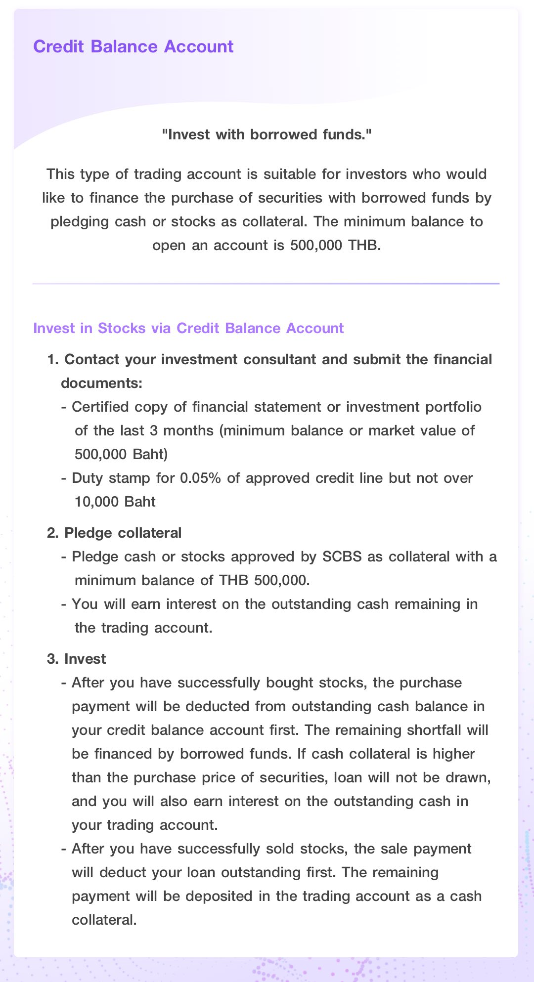Credit Balance Account. Invest with borrowed funds. This type of trading account is suitable for investors who would like to finance the purchase of securities with borrowed funds by pledging cash or stocks as collateral. The minimum balance to open an account is 500,000 THB.